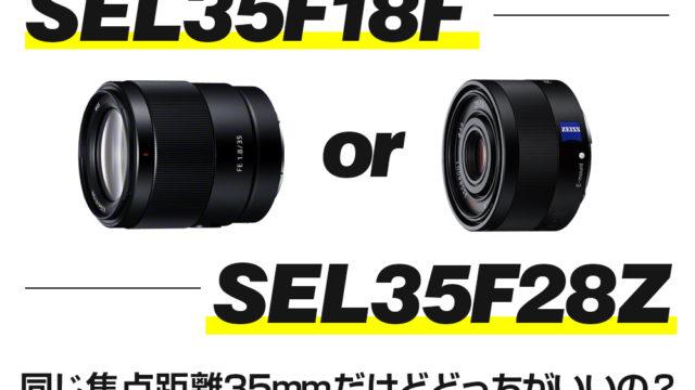 SEL35F18FとSEL35F28Zを比較!同じ焦点距離35mmのレンズを比べてみた