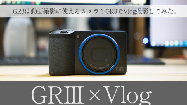 GR3は動画撮影に使えるカメラ?GR3でVlog撮影してみた。